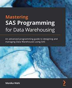 Mastering SAS Programming for Data Warehousing: An advanced programming guide to designing and managing Data Warehouses using SAS