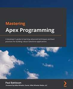 Mastering Apex Programming: A developer's guide to learning advanced techniques and best practices for building robust Salesforce applications