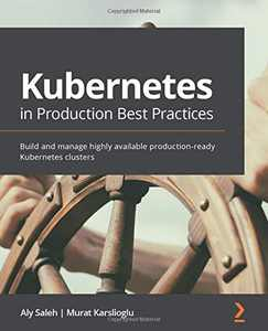 Kubernetes in Production Best Practices: Build and manage highly available production-ready Kubernetes clusters