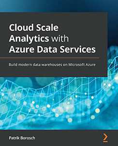 Cloud Scale Analytics with Azure Data Services: Build modern data warehouses on Microsoft Azure