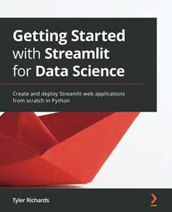 Getting Started with Streamlit for Data Science: Create and deploy Streamlit web applications from scratch in Python