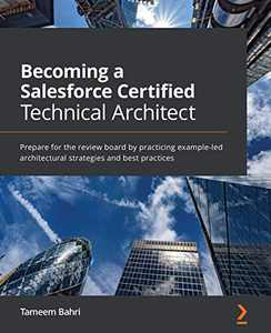 Becoming a Salesforce Certified Technical Architect: Prepare for the review board by practicing example-led architectural strategies and best practices