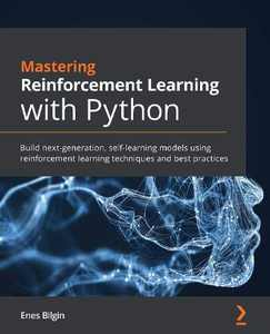Mastering Reinforcement Learning with Python: Build next-generation, self-learning models using reinforcement learning techniques and best practices