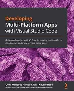 Developing Multi-Platform Apps with Visual Studio Code: Get up and running with VS Code by building multi-platform, cloud-native, and microservices-based apps