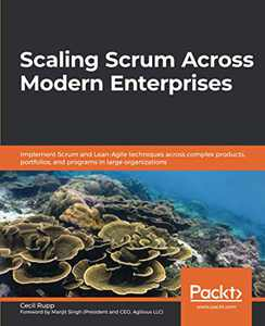 Scaling Scrum Across Modern Enterprises: Implement Scrum and Lean-Agile techniques across complex products, portfolios, and programs in large organizations