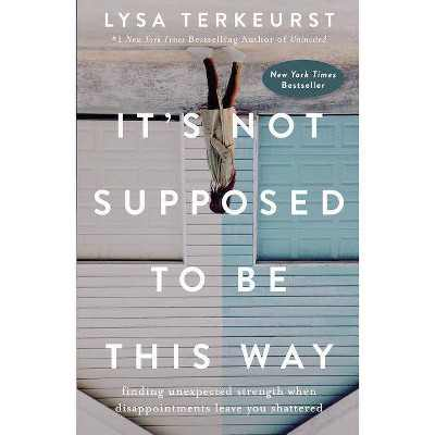 It's Not Supposed to Be This Way : Finding Unexpected Strength When Disappointments Leave You Shattered - by Lysa TerKeurst (Hardcover)