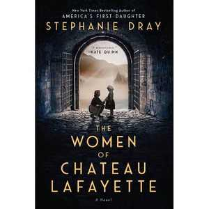 The Women of Chateau Lafayette - by Stephanie Dray (Hardcover)