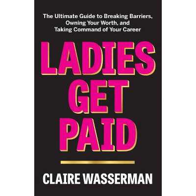 Ladies Get Paid - by Claire Wasserman (Hardcover)